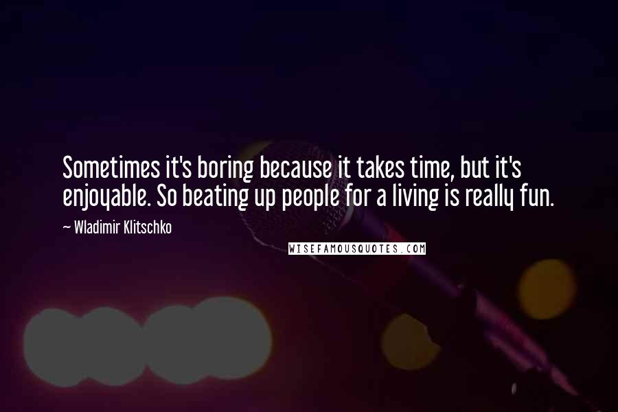 Wladimir Klitschko quotes: Sometimes it's boring because it takes time, but it's enjoyable. So beating up people for a living is really fun.