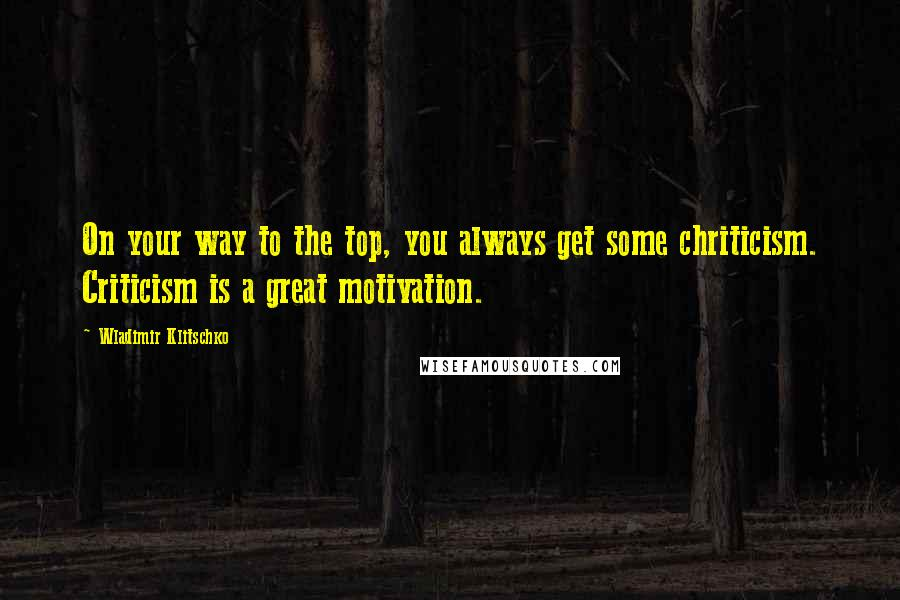 Wladimir Klitschko quotes: On your way to the top, you always get some chriticism. Criticism is a great motivation.