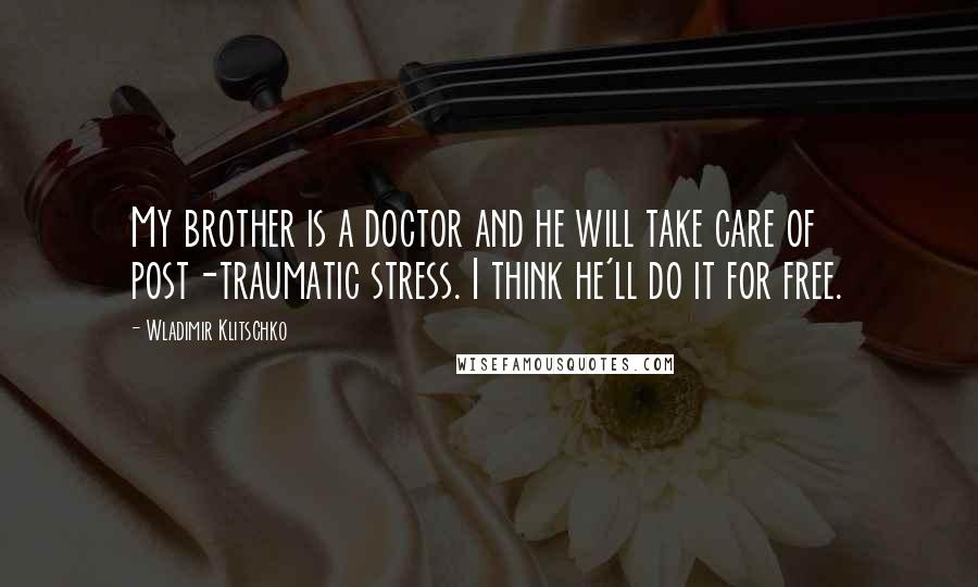 Wladimir Klitschko quotes: My brother is a doctor and he will take care of post-traumatic stress. I think he'll do it for free.
