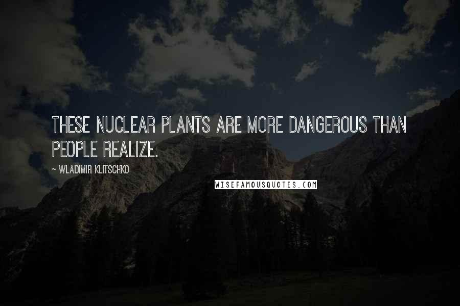 Wladimir Klitschko quotes: These nuclear plants are more dangerous than people realize.