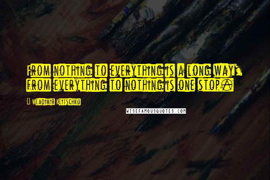 Wladimir Klitschko quotes: From nothing to everything is a long way, from everything to nothing is one stop.