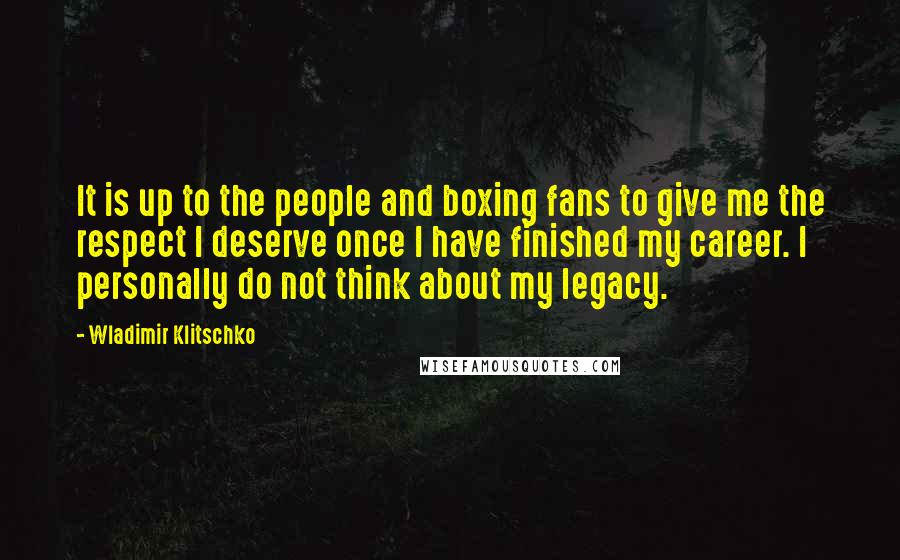 Wladimir Klitschko quotes: It is up to the people and boxing fans to give me the respect I deserve once I have finished my career. I personally do not think about my legacy.