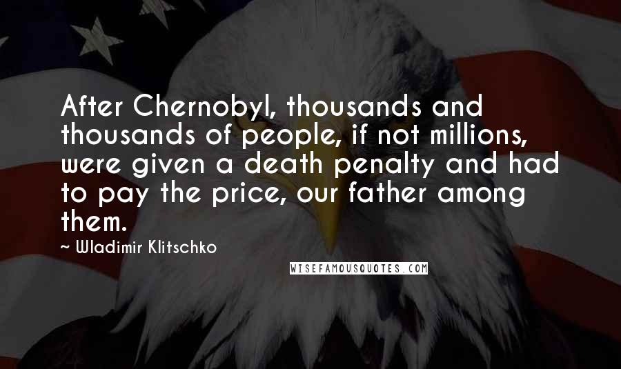 Wladimir Klitschko quotes: After Chernobyl, thousands and thousands of people, if not millions, were given a death penalty and had to pay the price, our father among them.