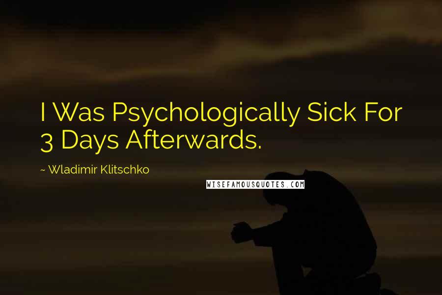Wladimir Klitschko quotes: I Was Psychologically Sick For 3 Days Afterwards.