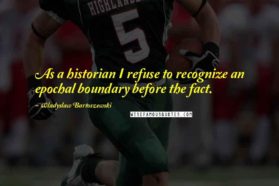 Wladyslaw Bartoszewski quotes: As a historian I refuse to recognize an epochal boundary before the fact.
