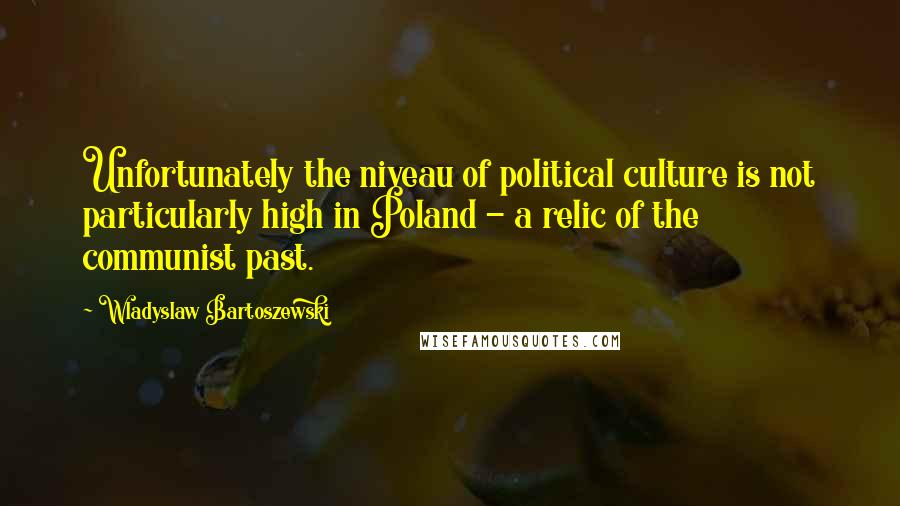 Wladyslaw Bartoszewski quotes: Unfortunately the niveau of political culture is not particularly high in Poland - a relic of the communist past.