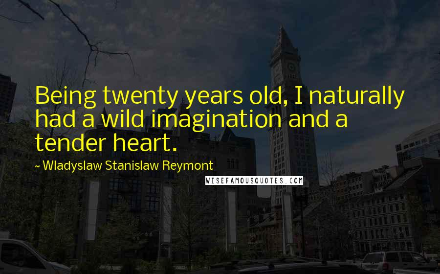 Wladyslaw Stanislaw Reymont quotes: Being twenty years old, I naturally had a wild imagination and a tender heart.