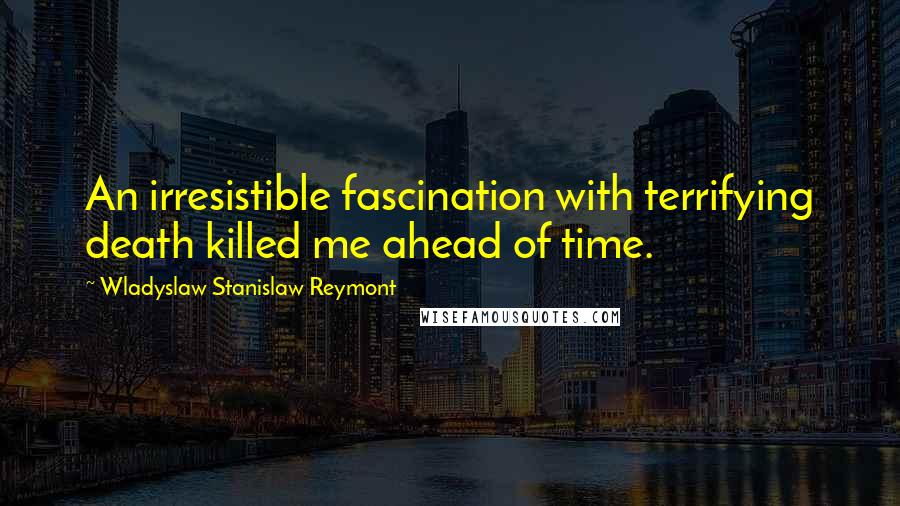 Wladyslaw Stanislaw Reymont quotes: An irresistible fascination with terrifying death killed me ahead of time.