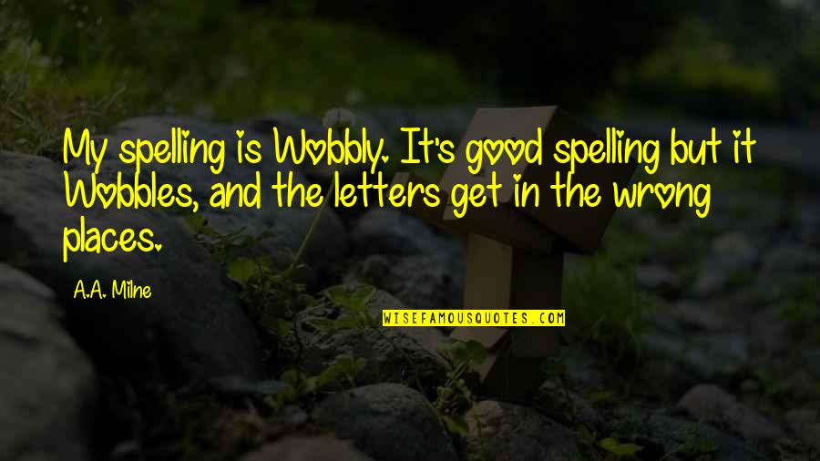 Wobbly Quotes By A.A. Milne: My spelling is Wobbly. It's good spelling but
