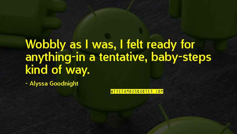 Wobbly Quotes By Alyssa Goodnight: Wobbly as I was, I felt ready for