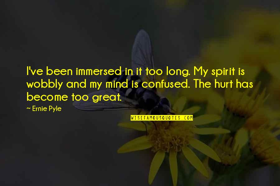 Wobbly Quotes By Ernie Pyle: I've been immersed in it too long. My