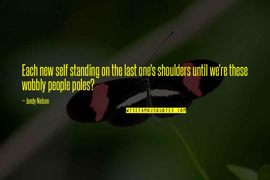 Wobbly Quotes By Jandy Nelson: Each new self standing on the last one's