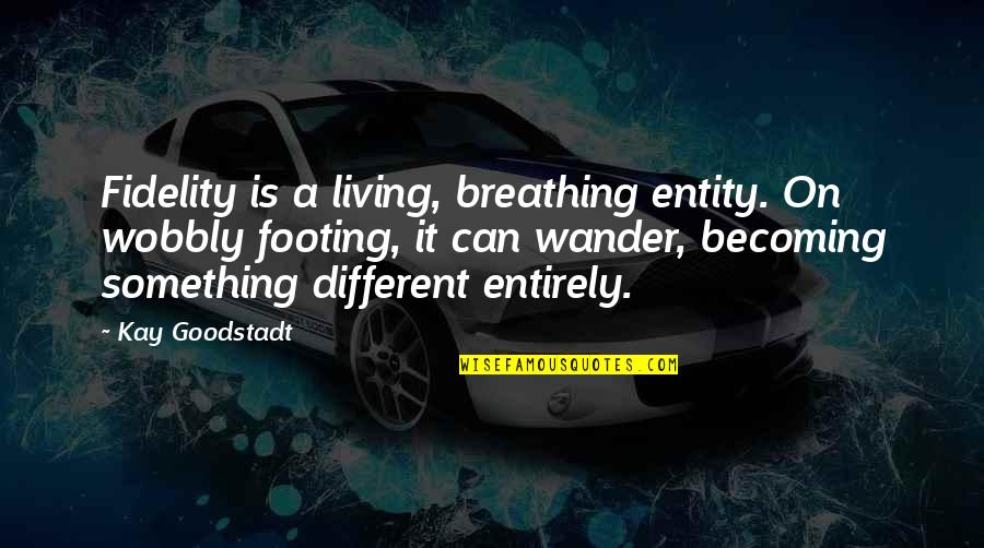 Wobbly Quotes By Kay Goodstadt: Fidelity is a living, breathing entity. On wobbly