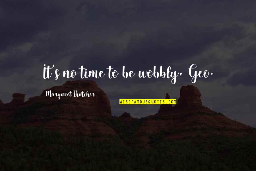 Wobbly Quotes By Margaret Thatcher: It's no time to be wobbly, Geo.