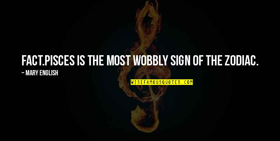 Wobbly Quotes By Mary English: Fact.Pisces is THE most wobbly sign of the