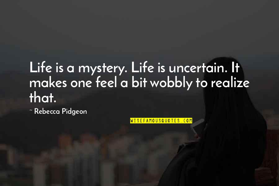 Wobbly Quotes By Rebecca Pidgeon: Life is a mystery. Life is uncertain. It