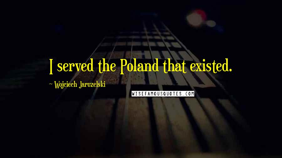 Wojciech Jaruzelski quotes: I served the Poland that existed.