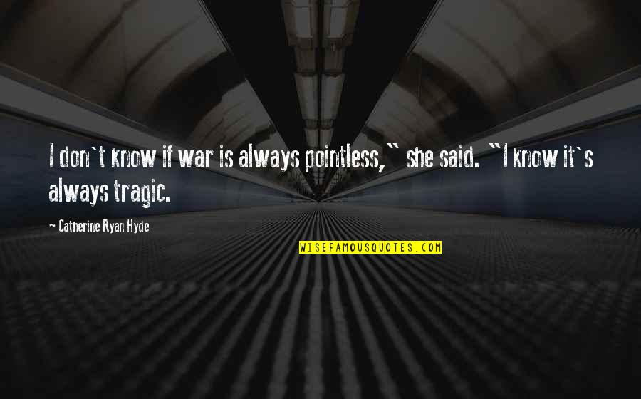 """Wojna Quotes By Catherine Ryan Hyde: I don't know if war is always pointless,"""""""