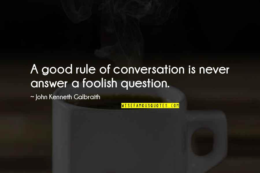 Wojna Quotes By John Kenneth Galbraith: A good rule of conversation is never answer