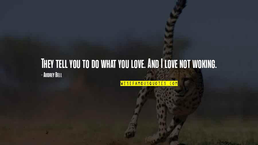 Woking Quotes By Audrey Bell: They tell you to do what you love.