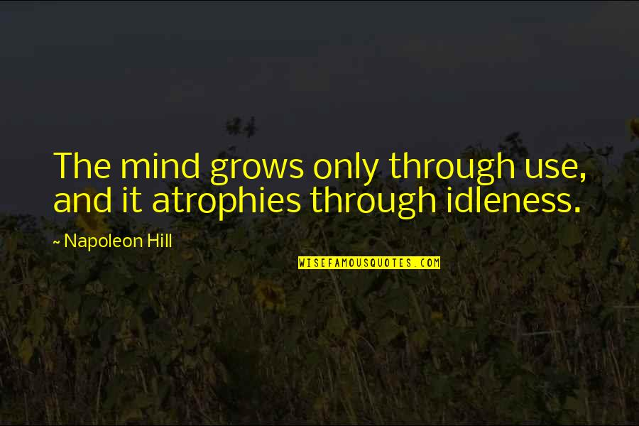 Woking Quotes By Napoleon Hill: The mind grows only through use, and it