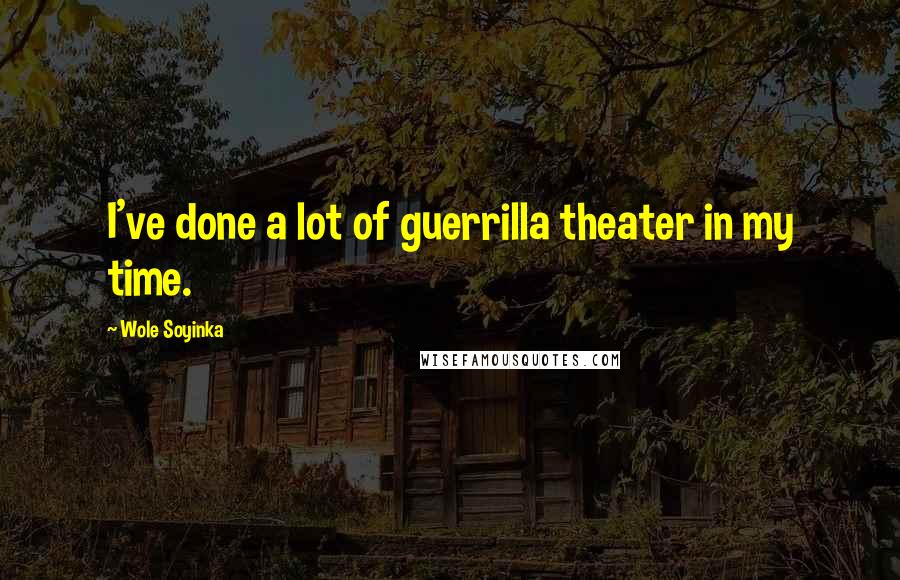 Wole Soyinka quotes: I've done a lot of guerrilla theater in my time.