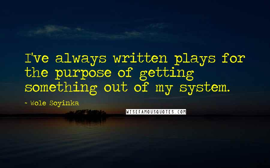 Wole Soyinka quotes: I've always written plays for the purpose of getting something out of my system.