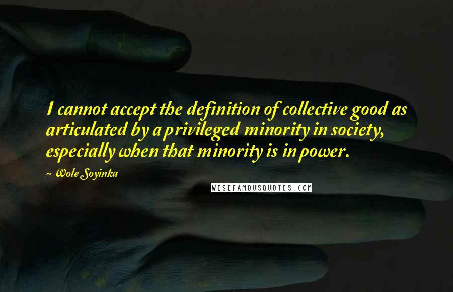 Wole Soyinka quotes: I cannot accept the definition of collective good as articulated by a privileged minority in society, especially when that minority is in power.
