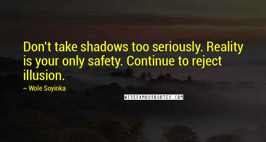 Wole Soyinka quotes: Don't take shadows too seriously. Reality is your only safety. Continue to reject illusion.