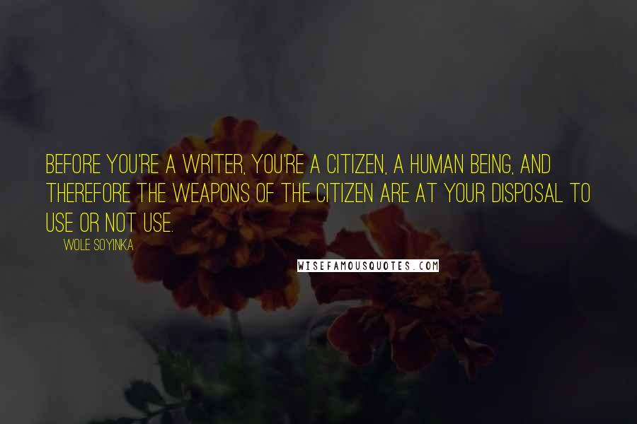 Wole Soyinka quotes: Before you're a writer, you're a citizen, a human being, and therefore the weapons of the citizen are at your disposal to use or not use.