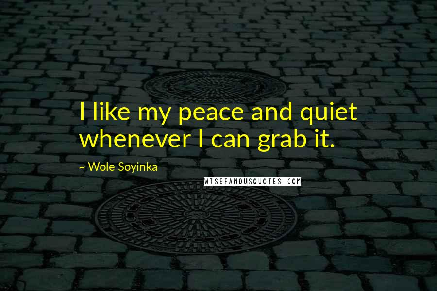 Wole Soyinka quotes: I like my peace and quiet whenever I can grab it.