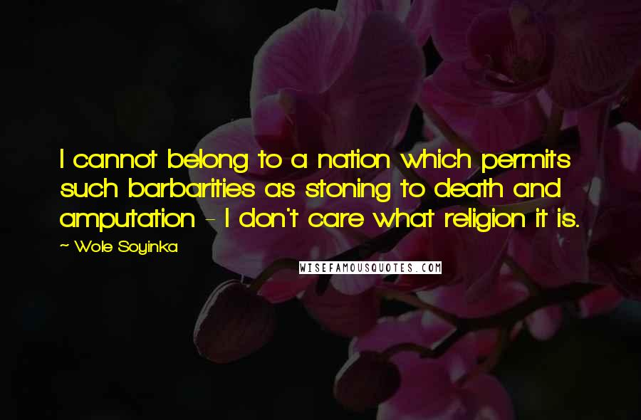 Wole Soyinka quotes: I cannot belong to a nation which permits such barbarities as stoning to death and amputation - I don't care what religion it is.