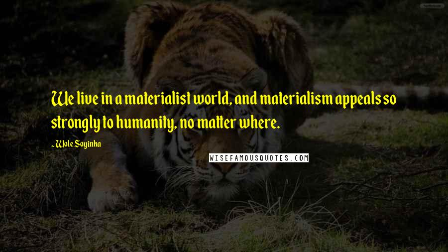 Wole Soyinka quotes: We live in a materialist world, and materialism appeals so strongly to humanity, no matter where.