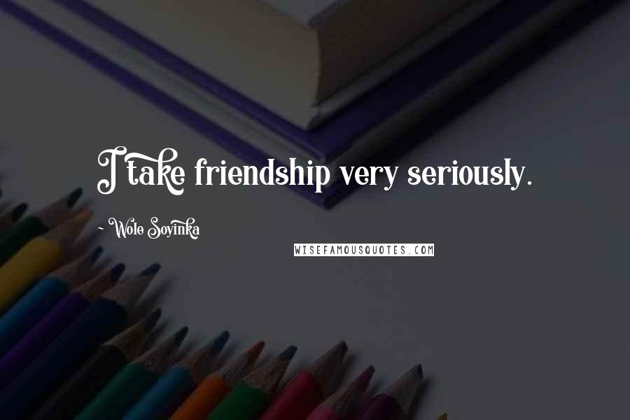 Wole Soyinka quotes: I take friendship very seriously.