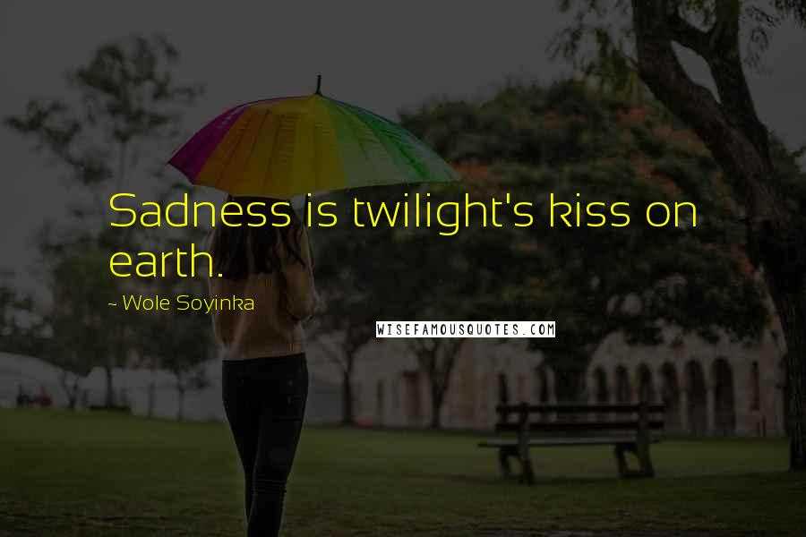 Wole Soyinka quotes: Sadness is twilight's kiss on earth.
