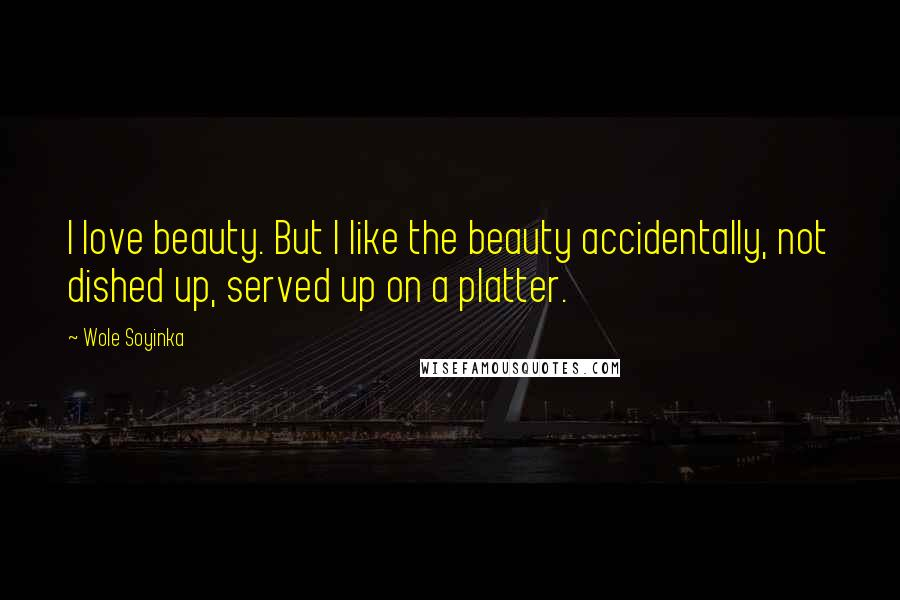 Wole Soyinka quotes: I love beauty. But I like the beauty accidentally, not dished up, served up on a platter.