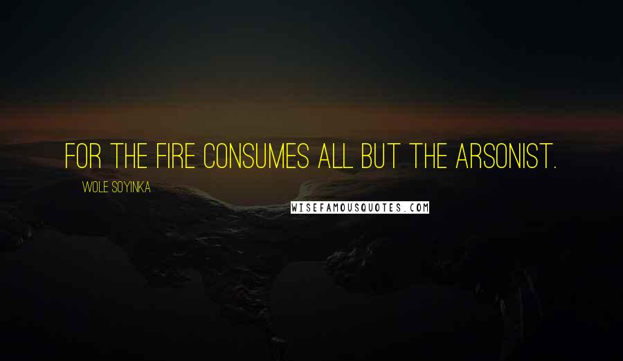 Wole Soyinka quotes: For the fire consumes all but the arsonist.