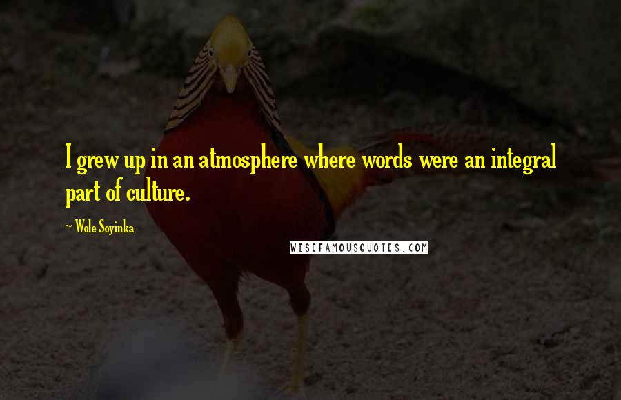 Wole Soyinka quotes: I grew up in an atmosphere where words were an integral part of culture.