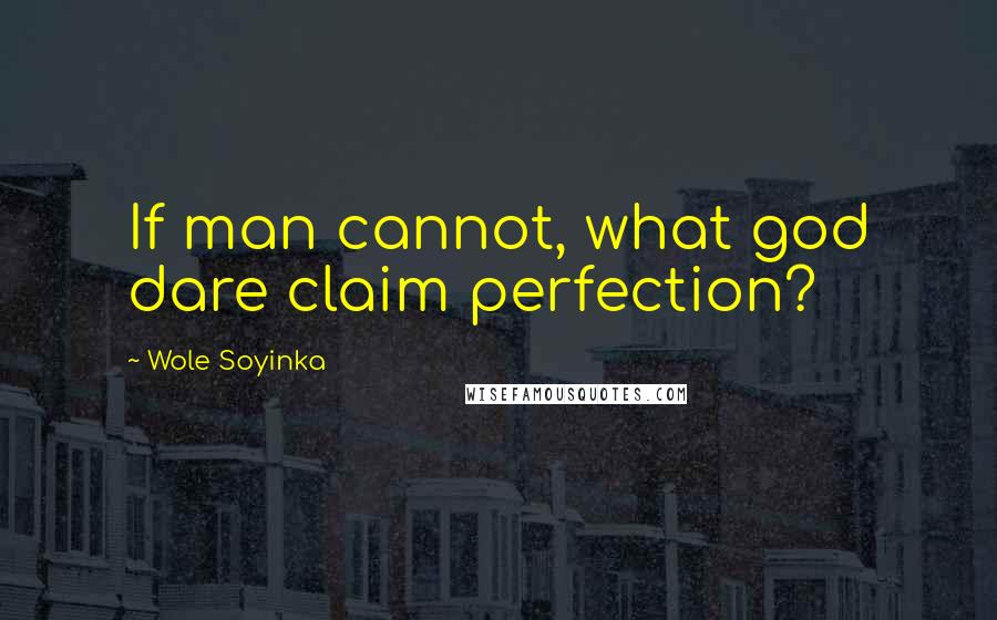 Wole Soyinka quotes: If man cannot, what god dare claim perfection?