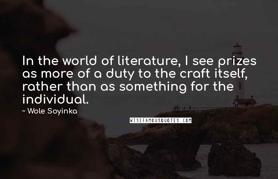 Wole Soyinka quotes: In the world of literature, I see prizes as more of a duty to the craft itself, rather than as something for the individual.