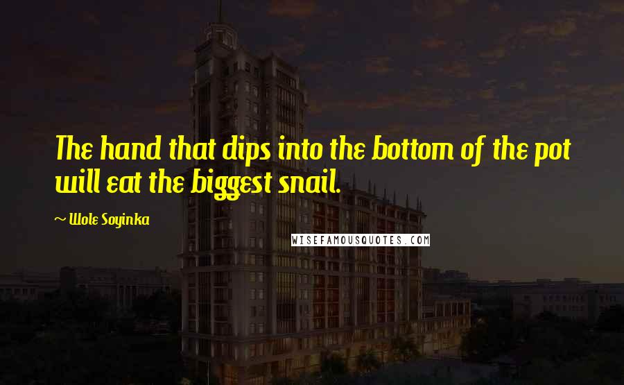 Wole Soyinka quotes: The hand that dips into the bottom of the pot will eat the biggest snail.