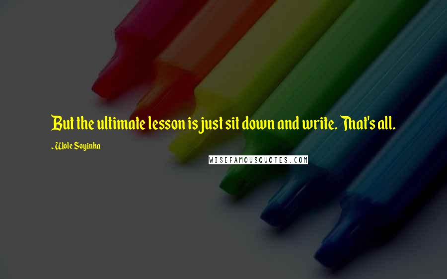 Wole Soyinka quotes: But the ultimate lesson is just sit down and write. That's all.