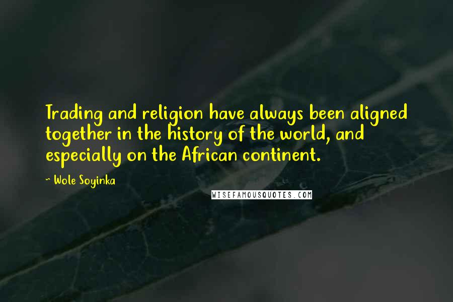 Wole Soyinka quotes: Trading and religion have always been aligned together in the history of the world, and especially on the African continent.