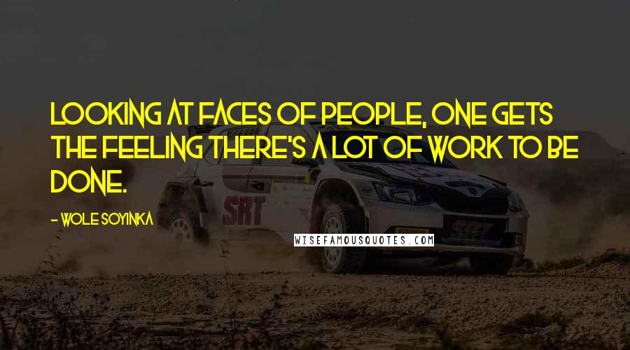 Wole Soyinka quotes: Looking at faces of people, one gets the feeling there's a lot of work to be done.