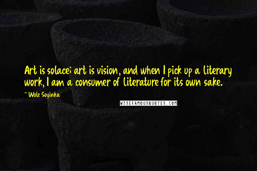 Wole Soyinka quotes: Art is solace; art is vision, and when I pick up a literary work, I am a consumer of literature for its own sake.