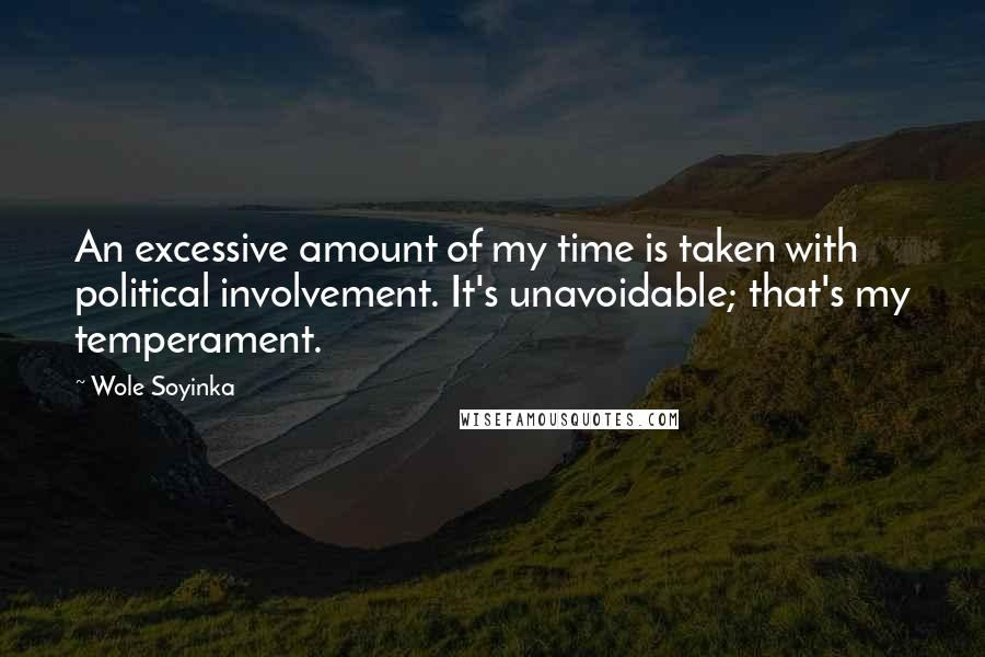 Wole Soyinka quotes: An excessive amount of my time is taken with political involvement. It's unavoidable; that's my temperament.