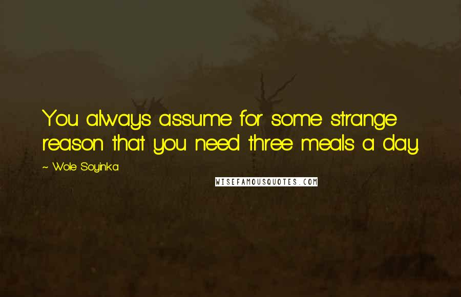 Wole Soyinka quotes: You always assume for some strange reason that you need three meals a day.