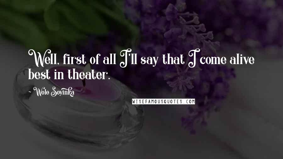 Wole Soyinka quotes: Well, first of all I'll say that I come alive best in theater.
