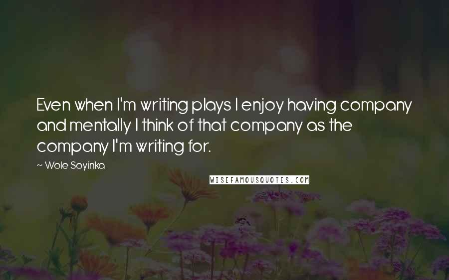 Wole Soyinka quotes: Even when I'm writing plays I enjoy having company and mentally I think of that company as the company I'm writing for.