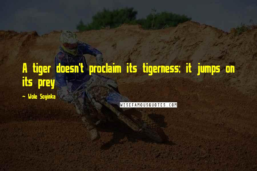 Wole Soyinka quotes: A tiger doesn't proclaim its tigerness; it jumps on its prey